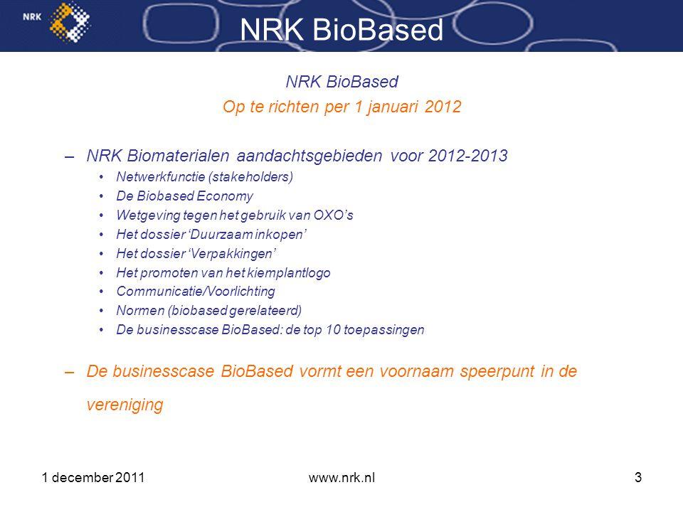 1 december 2011www.nrk.nl3 NRK BioBased Op te richten per 1 januari 2012 –NRK Biomaterialen aandachtsgebieden voor 2012-2013 •Netwerkfunctie (stakeholders) •De Biobased Economy •Wetgeving tegen het gebruik van OXO's •Het dossier 'Duurzaam inkopen' •Het dossier 'Verpakkingen' •Het promoten van het kiemplantlogo •Communicatie/Voorlichting •Normen (biobased gerelateerd) •De businesscase BioBased: de top 10 toepassingen –De businesscase BioBased vormt een voornaam speerpunt in de vereniging