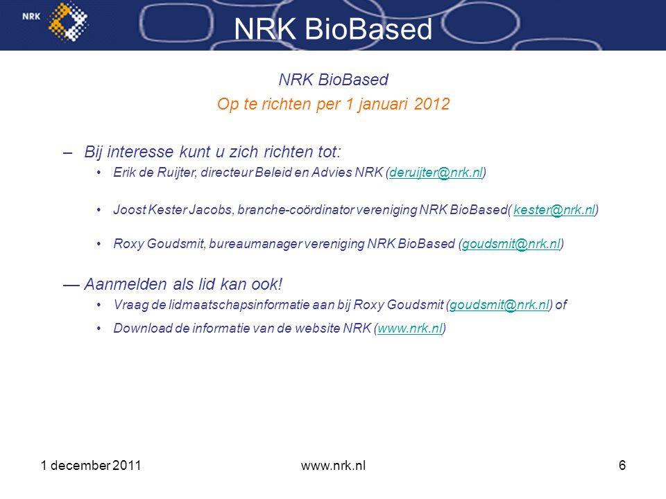 1 december 2011www.nrk.nl6 NRK BioBased Op te richten per 1 januari 2012 –Bij interesse kunt u zich richten tot: •Erik de Ruijter, directeur Beleid en Advies NRK (deruijter@nrk.nl)deruijter@nrk.nl •Joost Kester Jacobs, branche-coördinator vereniging NRK BioBased( kester@nrk.nl)kester@nrk.nl •Roxy Goudsmit, bureaumanager vereniging NRK BioBased (goudsmit@nrk.nl)goudsmit@nrk.nl —Aanmelden als lid kan ook.