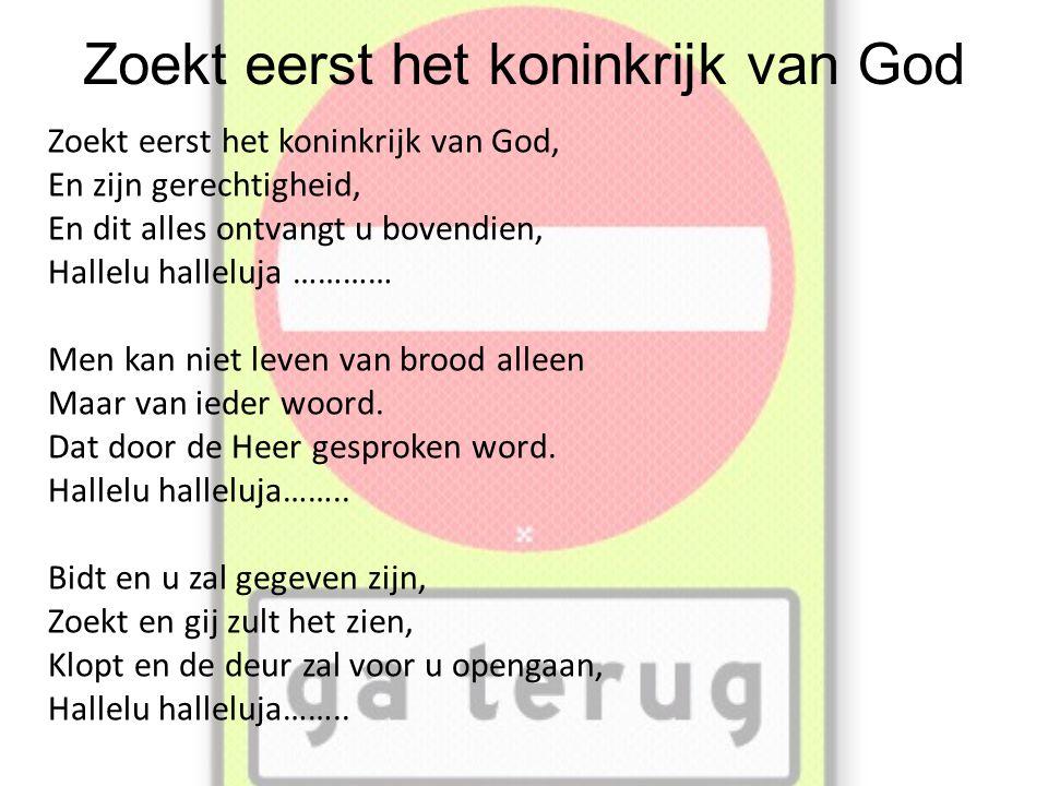 Zoekt eerst het koninkrijk van God Zoekt eerst het koninkrijk van God, En zijn gerechtigheid, En dit alles ontvangt u bovendien, Hallelu halleluja ………… Men kan niet leven van brood alleen Maar van ieder woord.