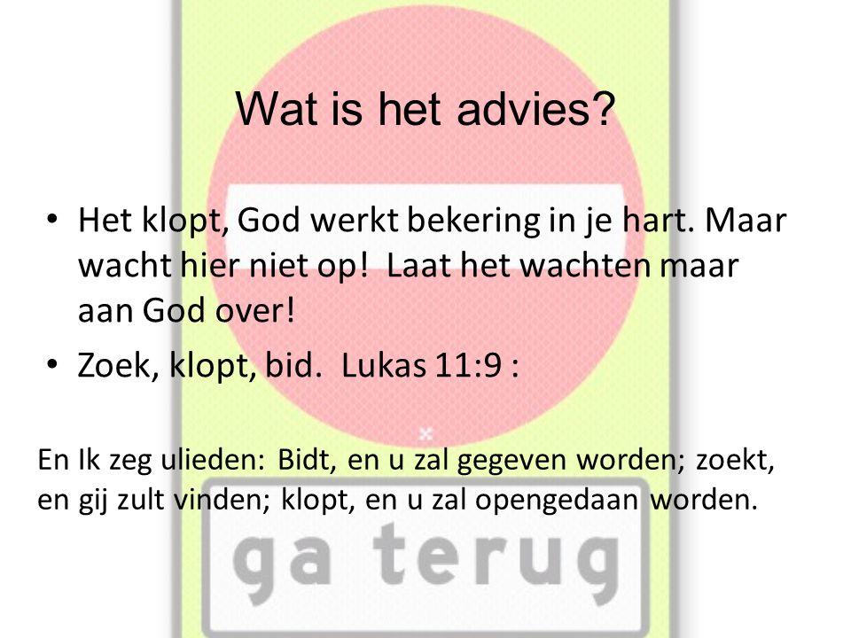 Wat is het advies.• Het klopt, God werkt bekering in je hart.