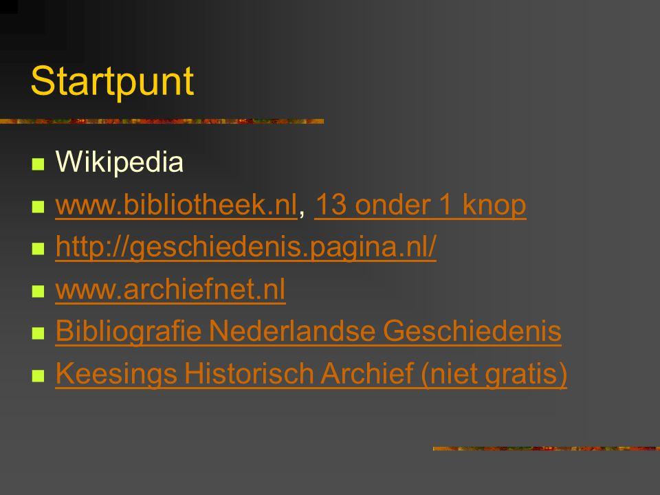 Startpunt  Wikipedia  www.bibliotheek.nl, 13 onder 1 knop www.bibliotheek.nl13 onder 1 knop  http://geschiedenis.pagina.nl/ http://geschiedenis.pagina.nl/  www.archiefnet.nl www.archiefnet.nl  Bibliografie Nederlandse Geschiedenis Bibliografie Nederlandse Geschiedenis  Keesings Historisch Archief (niet gratis) Keesings Historisch Archief (niet gratis)