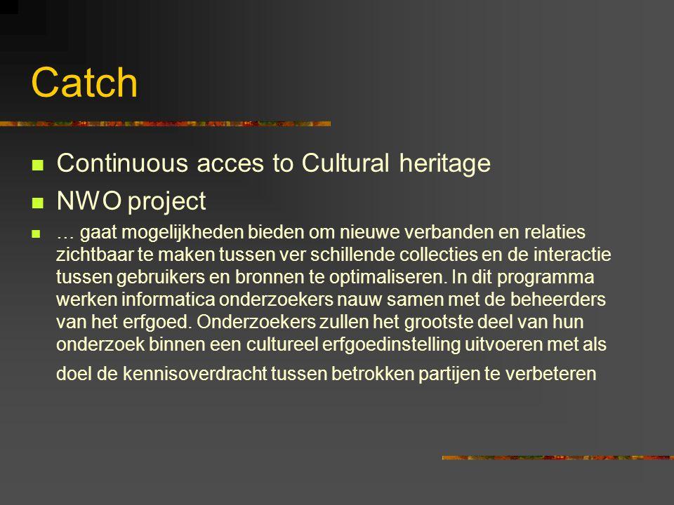 Catch  Continuous acces to Cultural heritage  NWO project  … gaat mogelijkheden bieden om nieuwe verbanden en relaties zichtbaar te maken tussen ver schillende collecties en de interactie tussen gebruikers en bronnen te optimaliseren.