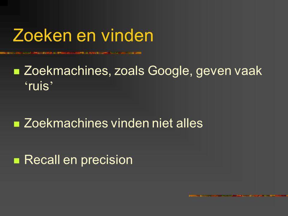 Zoeken en vinden  Zoekmachines, zoals Google, geven vaak ' ruis '  Zoekmachines vinden niet alles  Recall en precision