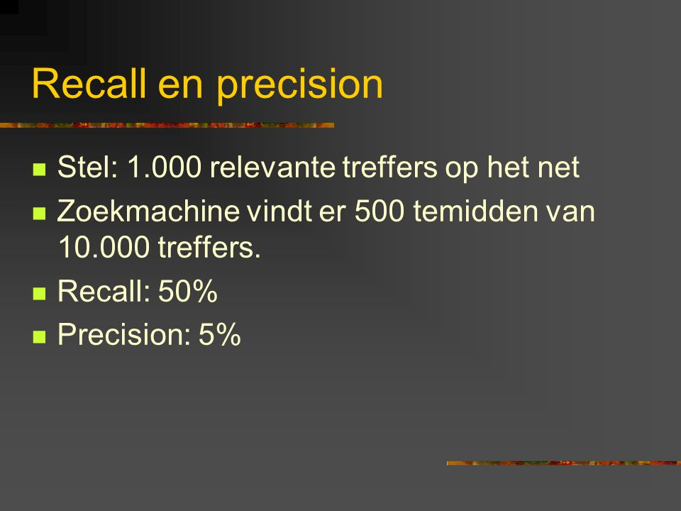 Recall en precision  Stel: 1.000 relevante treffers op het net  Zoekmachine vindt er 500 temidden van 10.000 treffers.