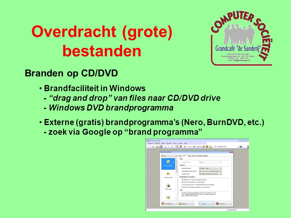 Overdracht (grote) bestanden Branden op CD/DVD • Brandfaciliteit in Windows - drag and drop van files naar CD/DVD drive - Windows DVD brandprogramma • Externe (gratis) brandprogramma's (Nero, BurnDVD, etc.) - zoek via Google op brand programma