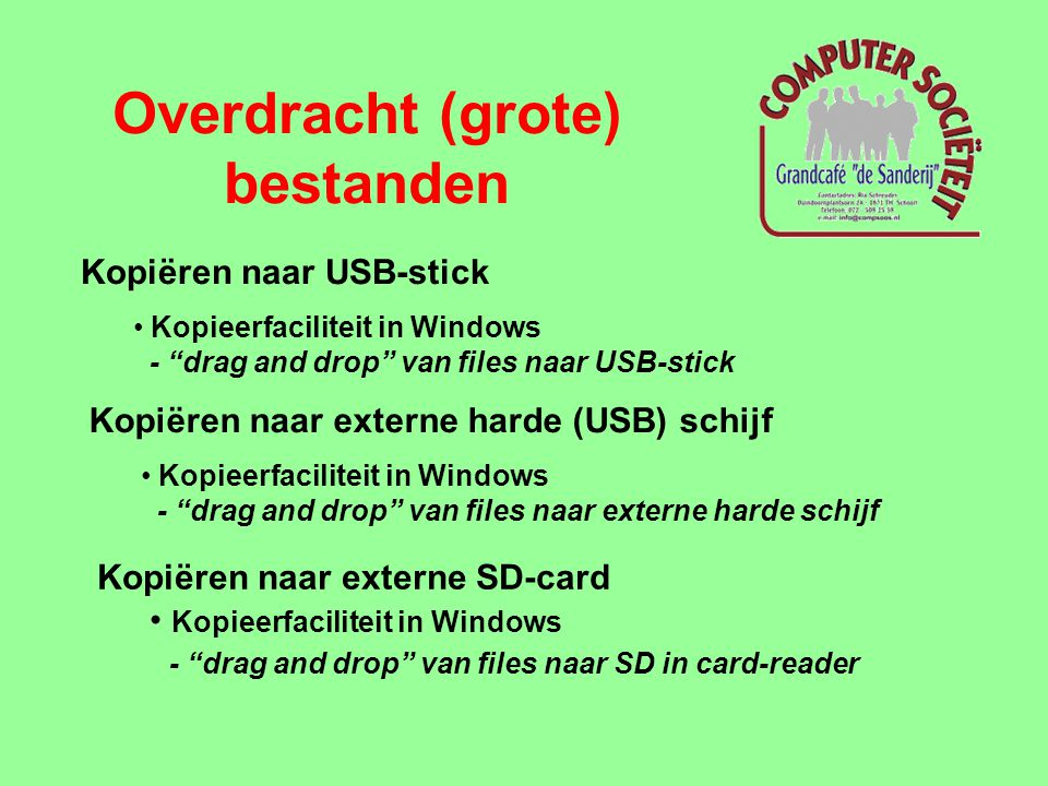 Overdracht (grote) bestanden Kopiëren naar USB-stick • Kopieerfaciliteit in Windows - drag and drop van files naar USB-stick Kopiëren naar externe harde (USB) schijf • Kopieerfaciliteit in Windows - drag and drop van files naar externe harde schijf Kopiëren naar externe SD-card • Kopieerfaciliteit in Windows - drag and drop van files naar SD in card-reader