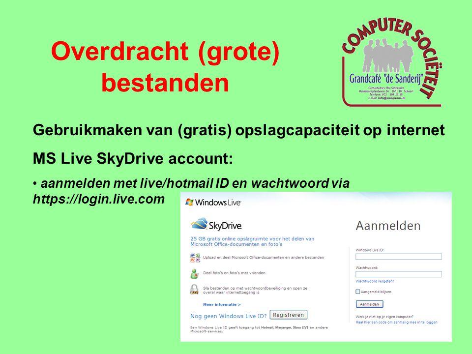 Overdracht (grote) bestanden Gebruikmaken van (gratis) opslagcapaciteit op internet MS Live SkyDrive account: • aanmelden met live/hotmail ID en wacht