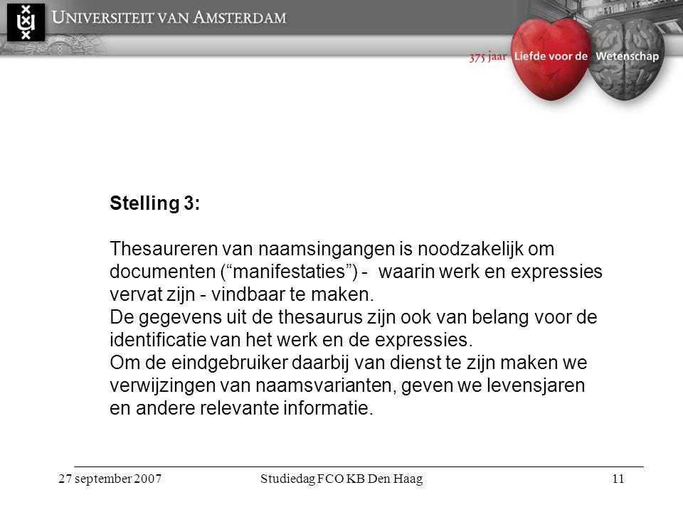 27 september 2007Studiedag FCO KB Den Haag11 Stelling 3: Thesaureren van naamsingangen is noodzakelijk om documenten ( manifestaties ) - waarin werk en expressies vervat zijn - vindbaar te maken.
