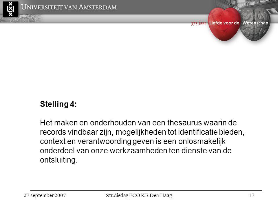 27 september 2007Studiedag FCO KB Den Haag17 Stelling 4: Het maken en onderhouden van een thesaurus waarin de records vindbaar zijn, mogelijkheden tot identificatie bieden, context en verantwoording geven is een onlosmakelijk onderdeel van onze werkzaamheden ten dienste van de ontsluiting.