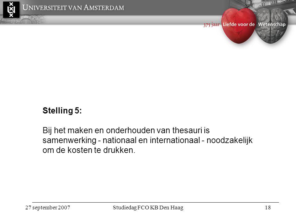 27 september 2007Studiedag FCO KB Den Haag18 Stelling 5: Bij het maken en onderhouden van thesauri is samenwerking - nationaal en internationaal - noodzakelijk om de kosten te drukken.