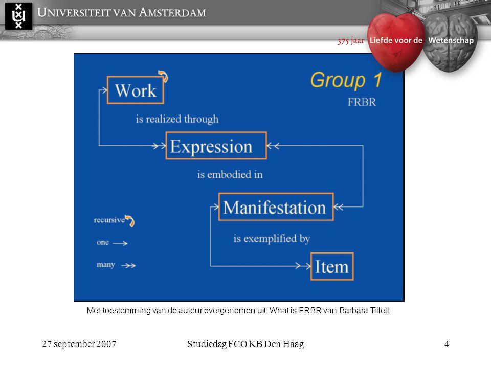 27 september 2007Studiedag FCO KB Den Haag4 Met toestemming van de auteur overgenomen uit: What is FRBR van Barbara Tillett