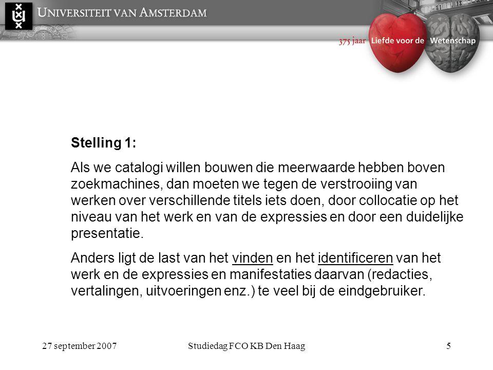 27 september 2007Studiedag FCO KB Den Haag5 Stelling 1: Als we catalogi willen bouwen die meerwaarde hebben boven zoekmachines, dan moeten we tegen de verstrooiing van werken over verschillende titels iets doen, door collocatie op het niveau van het werk en van de expressies en door een duidelijke presentatie.