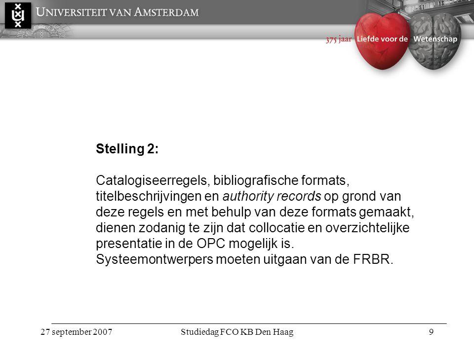 27 september 2007Studiedag FCO KB Den Haag9 Stelling 2: Catalogiseerregels, bibliografische formats, titelbeschrijvingen en authority records op grond van deze regels en met behulp van deze formats gemaakt, dienen zodanig te zijn dat collocatie en overzichtelijke presentatie in de OPC mogelijk is.
