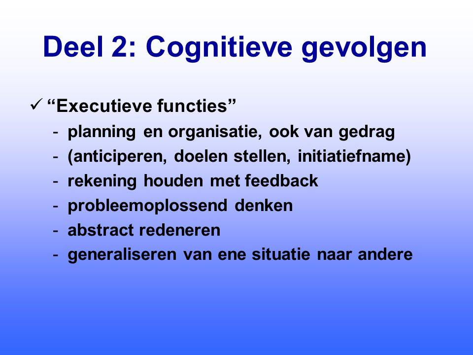 Deel 2: Cognitieve gevolgen  Executieve functies -planning en organisatie, ook van gedrag -(anticiperen, doelen stellen, initiatiefname) -rekening houden met feedback -probleemoplossend denken -abstract redeneren -generaliseren van ene situatie naar andere