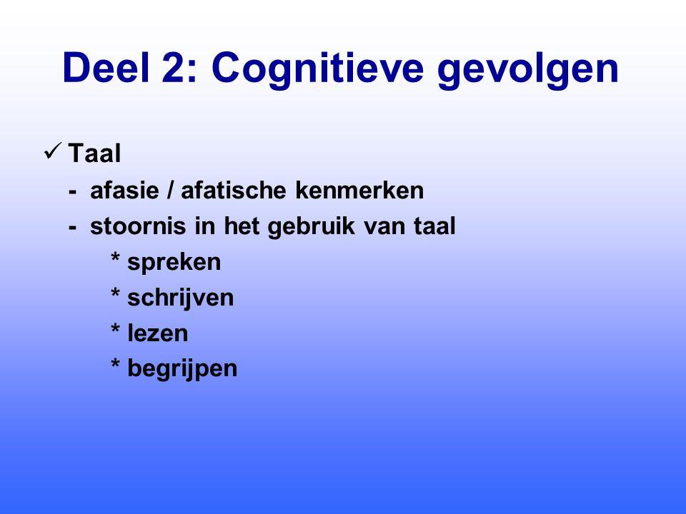 Deel 2: Cognitieve gevolgen  Taal - afasie / afatische kenmerken - stoornis in het gebruik van taal * spreken * schrijven * lezen * begrijpen