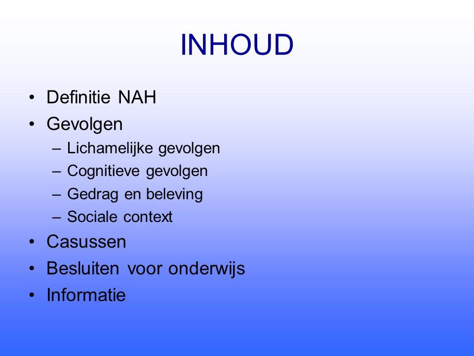 INHOUD •Definitie NAH •Gevolgen –Lichamelijke gevolgen –Cognitieve gevolgen –Gedrag en beleving –Sociale context •Casussen •Besluiten voor onderwijs •Informatie