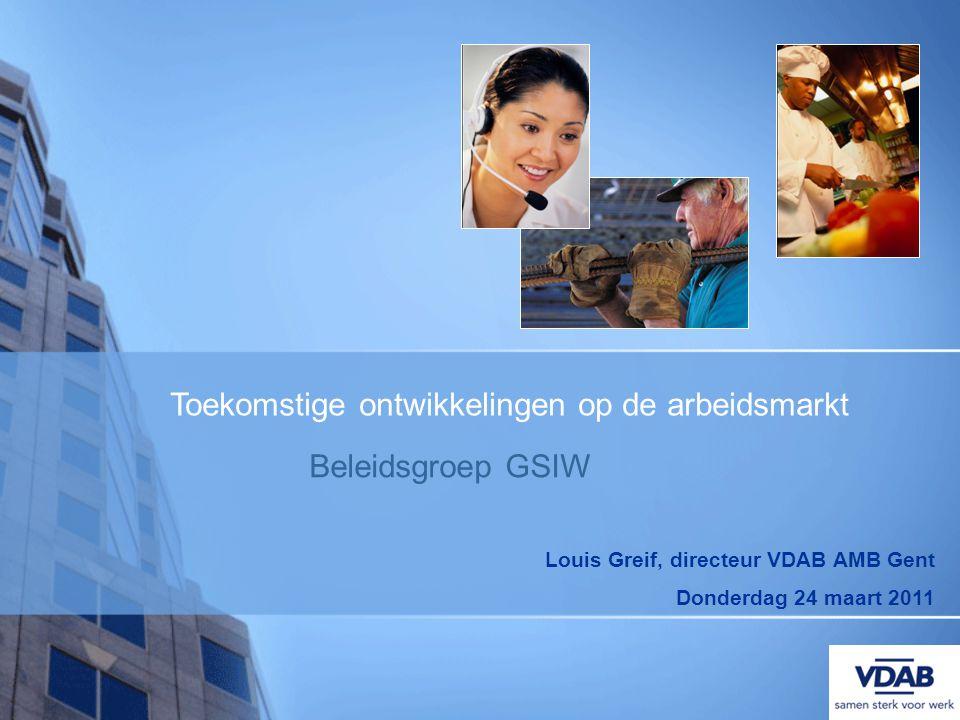Louis Greif, directeur VDAB AMB Gent Donderdag 24 maart 2011 Beleidsgroep GSIW Toekomstige ontwikkelingen op de arbeidsmarkt