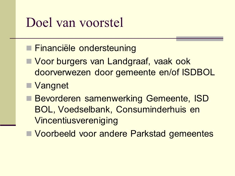 Doel van voorstel  Financiële ondersteuning  Voor burgers van Landgraaf, vaak ook doorverwezen door gemeente en/of ISDBOL  Vangnet  Bevorderen samenwerking Gemeente, ISD BOL, Voedselbank, Consuminderhuis en Vincentiusvereniging  Voorbeeld voor andere Parkstad gemeentes