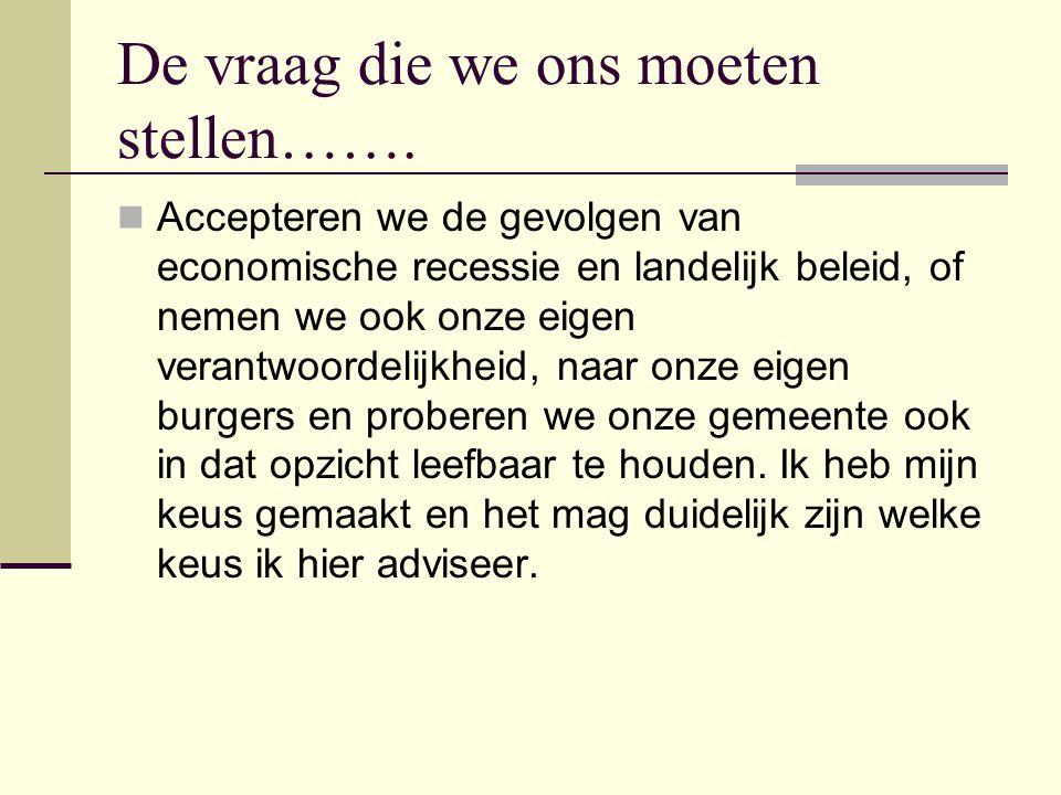 De vraag die we ons moeten stellen…….  Accepteren we de gevolgen van economische recessie en landelijk beleid, of nemen we ook onze eigen verantwoord
