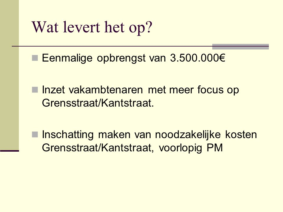 Wat levert het op?  Eenmalige opbrengst van 3.500.000€  Inzet vakambtenaren met meer focus op Grensstraat/Kantstraat.  Inschatting maken van noodza