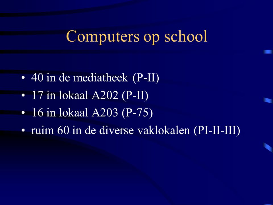 Computers op school •40 in de mediatheek (P-II) •17 in lokaal A202 (P-II) •16 in lokaal A203 (P-75) •ruim 60 in de diverse vaklokalen (PI-II-III)