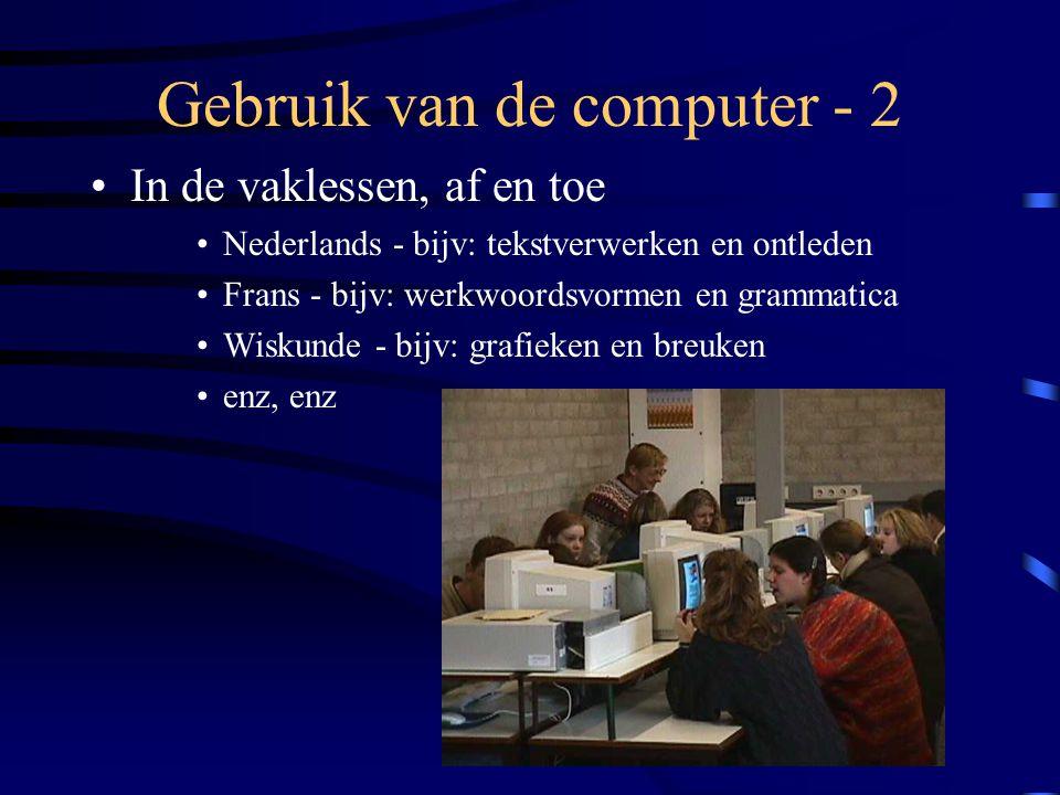 Gebruik van de computer - 2 •In de vaklessen, af en toe •Nederlands - bijv: tekstverwerken en ontleden •Frans - bijv: werkwoordsvormen en grammatica •Wiskunde - bijv: grafieken en breuken •enz, enz