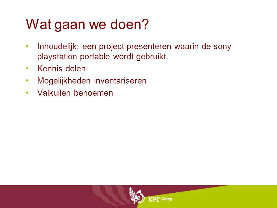 Wat gaan we doen? •Inhoudelijk: een project presenteren waarin de sony playstation portable wordt gebruikt. •Kennis delen •Mogelijkheden inventarisere