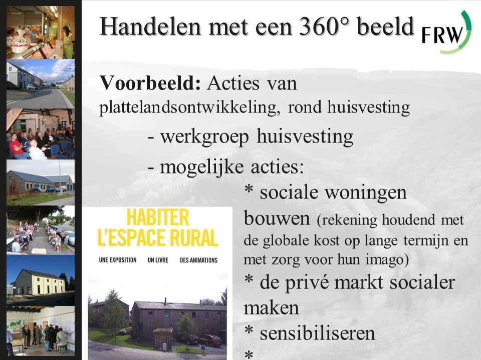 Handelen met een 360° beeld Voorbeeld: Acties van plattelandsontwikkeling, rond huisvesting - werkgroep huisvesting - mogelijke acties: * sociale woningen bouwen (rekening houdend met de globale kost op lange termijn en met zorg voor hun imago) * de privé markt socialer maken * sensibiliseren * …