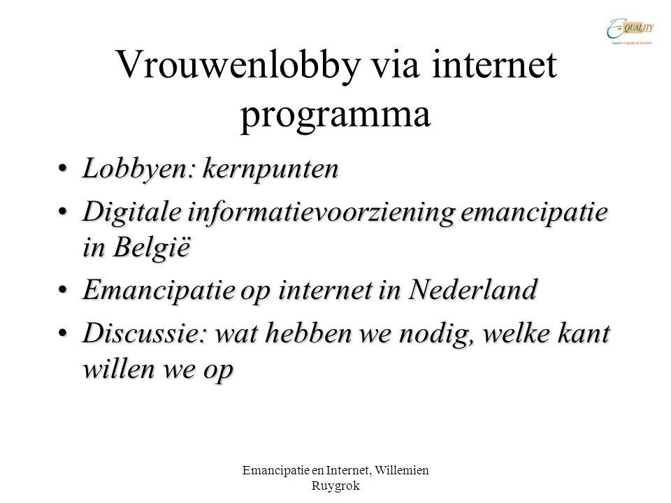 Emancipatie en Internet, Willemien Ruygrok Vrouwenlobby via internet programma •Lobbyen: kernpunten •Digitale informatievoorziening emancipatie in België •Emancipatie op internet in Nederland •Discussie: wat hebben we nodig, welke kant willen we op