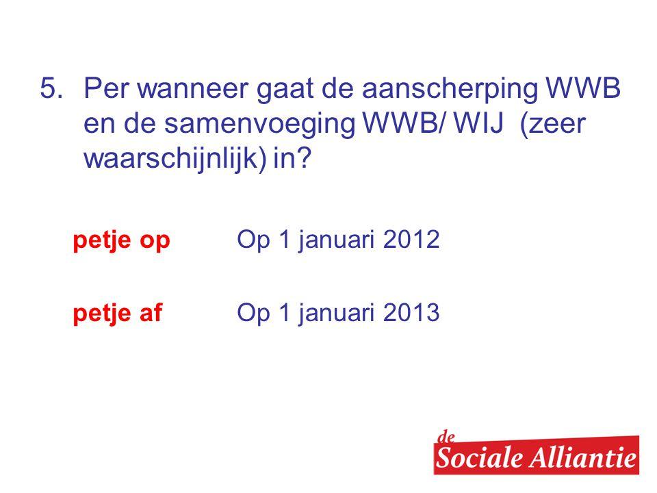 5.Per wanneer gaat de aanscherping WWB en de samenvoeging WWB/ WIJ (zeer waarschijnlijk) in.