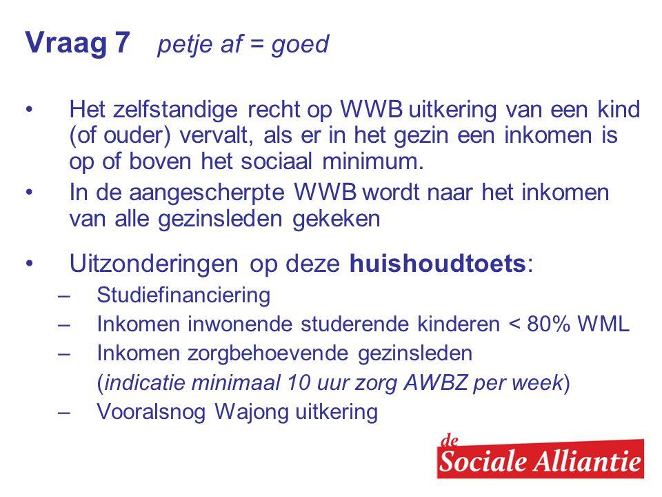 Vraag 7 petje af = goed •Het zelfstandige recht op WWB uitkering van een kind (of ouder) vervalt, als er in het gezin een inkomen is op of boven het sociaal minimum.