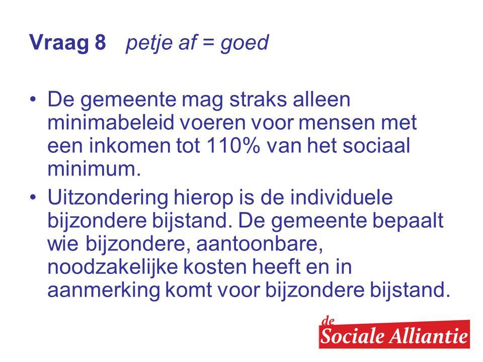 Vraag 8 petje af = goed •De gemeente mag straks alleen minimabeleid voeren voor mensen met een inkomen tot 110% van het sociaal minimum.
