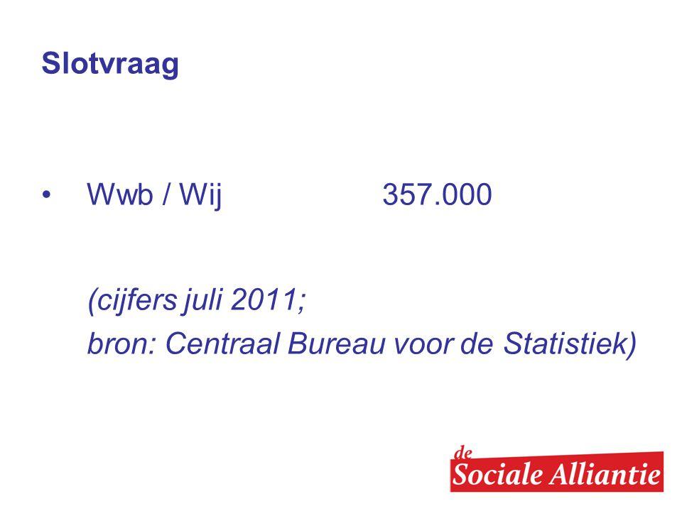 Slotvraag •Wwb / Wij 357.000 (cijfers juli 2011; bron: Centraal Bureau voor de Statistiek)