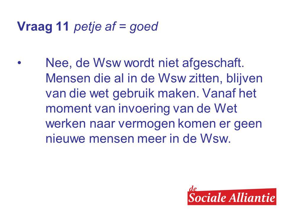 Vraag 11 petje af = goed •Nee, de Wsw wordt niet afgeschaft.
