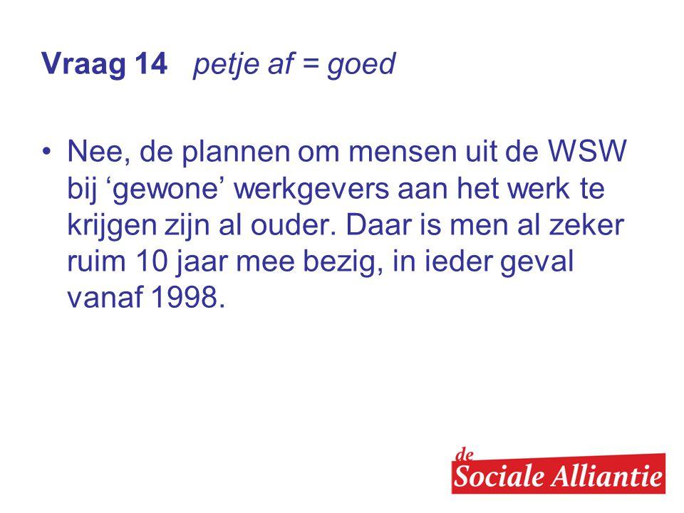 Vraag 14 petje af = goed •Nee, de plannen om mensen uit de WSW bij 'gewone' werkgevers aan het werk te krijgen zijn al ouder.