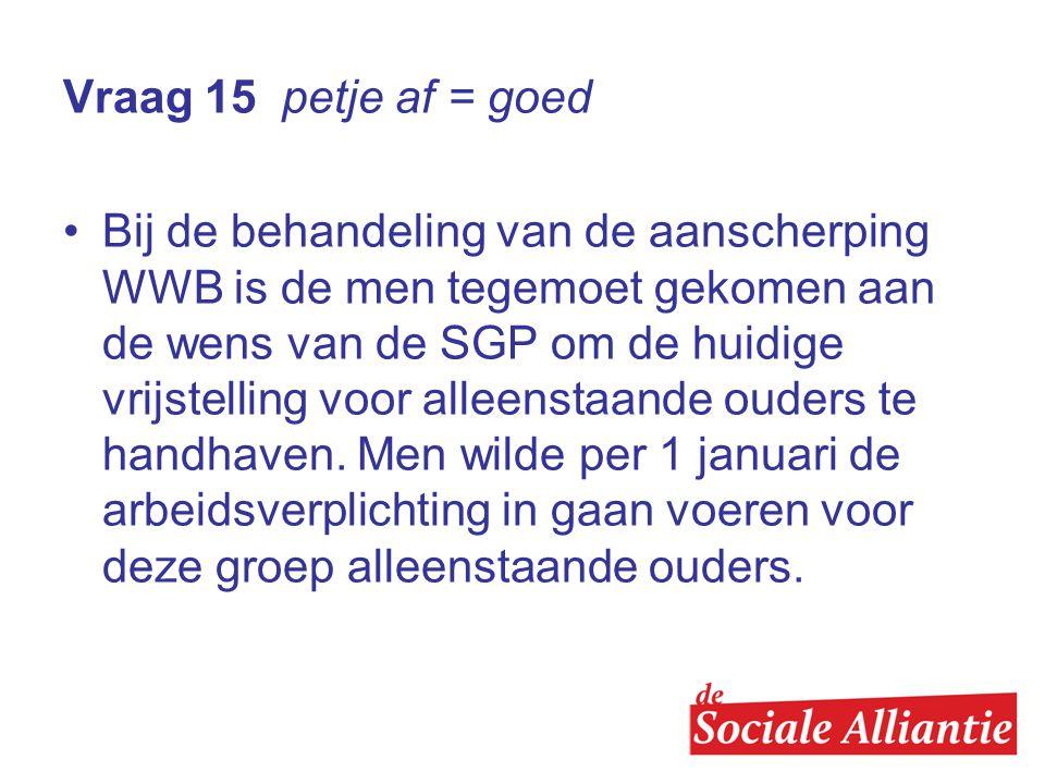 Vraag 15 petje af = goed •Bij de behandeling van de aanscherping WWB is de men tegemoet gekomen aan de wens van de SGP om de huidige vrijstelling voor alleenstaande ouders te handhaven.