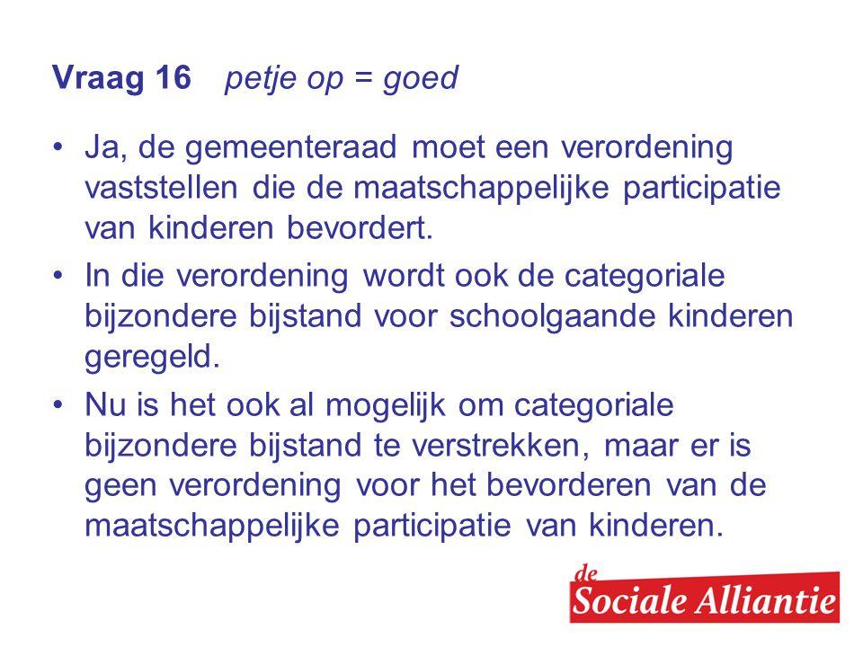Vraag 16 petje op = goed •Ja, de gemeenteraad moet een verordening vaststellen die de maatschappelijke participatie van kinderen bevordert.