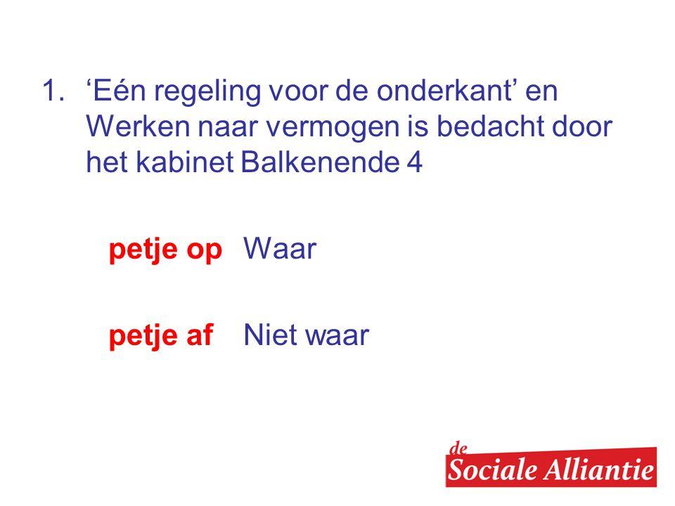 1. 'Eén regeling voor de onderkant' en Werken naar vermogen is bedacht door het kabinet Balkenende 4 petje op Waar petje af Niet waar