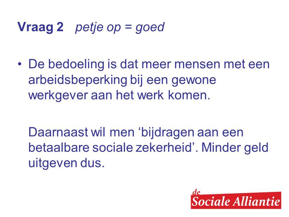 Vraag 2 petje op = goed •De bedoeling is dat meer mensen met een arbeidsbeperking bij een gewone werkgever aan het werk komen.