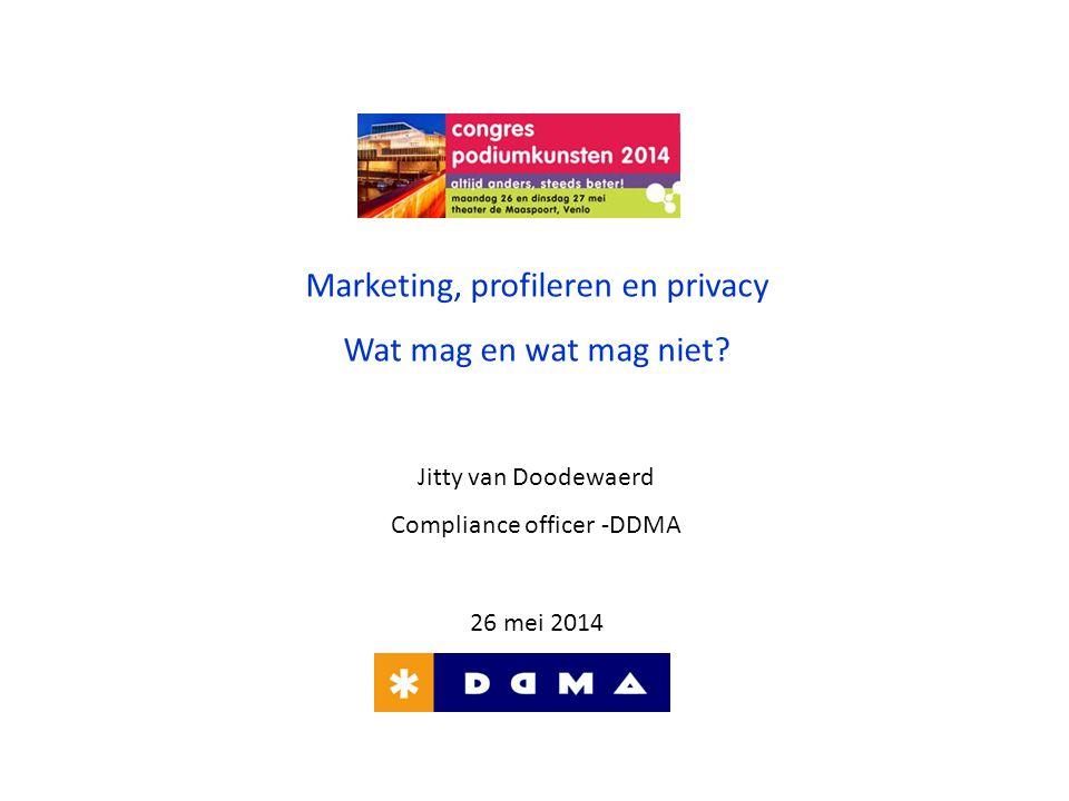 Marketing, profileren en privacy Wat mag en wat mag niet? Jitty van Doodewaerd Compliance officer -DDMA 26 mei 2014
