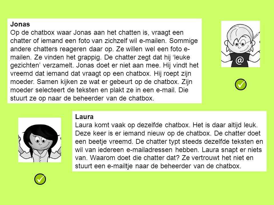 Laura Laura komt vaak op dezelfde chatbox. Het is daar altijd leuk. Deze keer is er iemand nieuw op de chatbox. De chatter doet een beetje vreemd. De