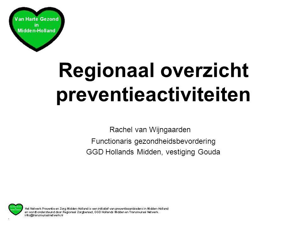 Regionaal overzicht preventieactiviteiten Rachel van Wijngaarden Functionaris gezondheidsbevordering GGD Hollands Midden, vestiging Gouda