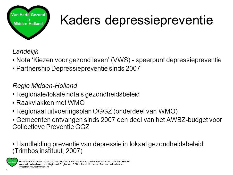 Landelijk • Nota 'Kiezen voor gezond leven' (VWS) - speerpunt depressiepreventie • Partnership Depressiepreventie sinds 2007 Regio Midden-Holland • Regionale/lokale nota's gezondheidsbeleid • Raakvlakken met WMO • Regionaal uitvoeringsplan OGGZ (onderdeel van WMO) • Gemeenten ontvangen sinds 2007 een deel van het AWBZ-budget voor Collectieve Preventie GGZ • Handleiding preventie van depressie in lokaal gezondheidsbeleid (Trimbos instituut, 2007) Kaders depressiepreventie