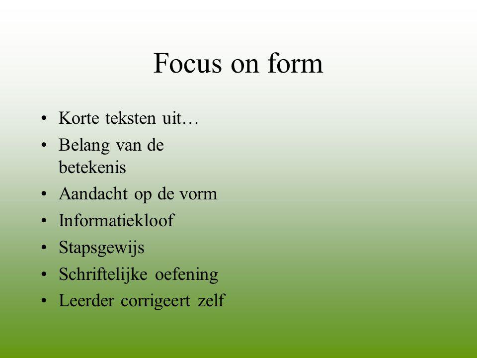 Focus on form •Korte teksten uit… •Belang van de betekenis •Aandacht op de vorm •Informatiekloof •Stapsgewijs •Schriftelijke oefening •Leerder corrige