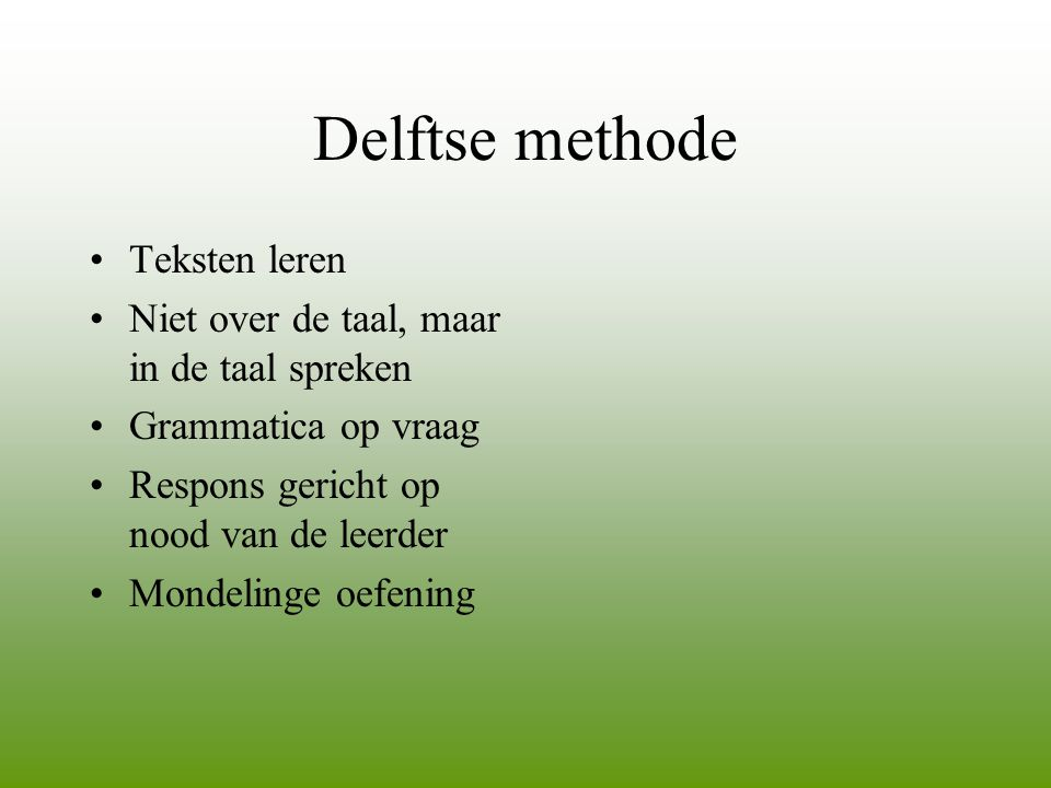 Delftse methode •Teksten leren •Niet over de taal, maar in de taal spreken •Grammatica op vraag •Respons gericht op nood van de leerder •Mondelinge oe