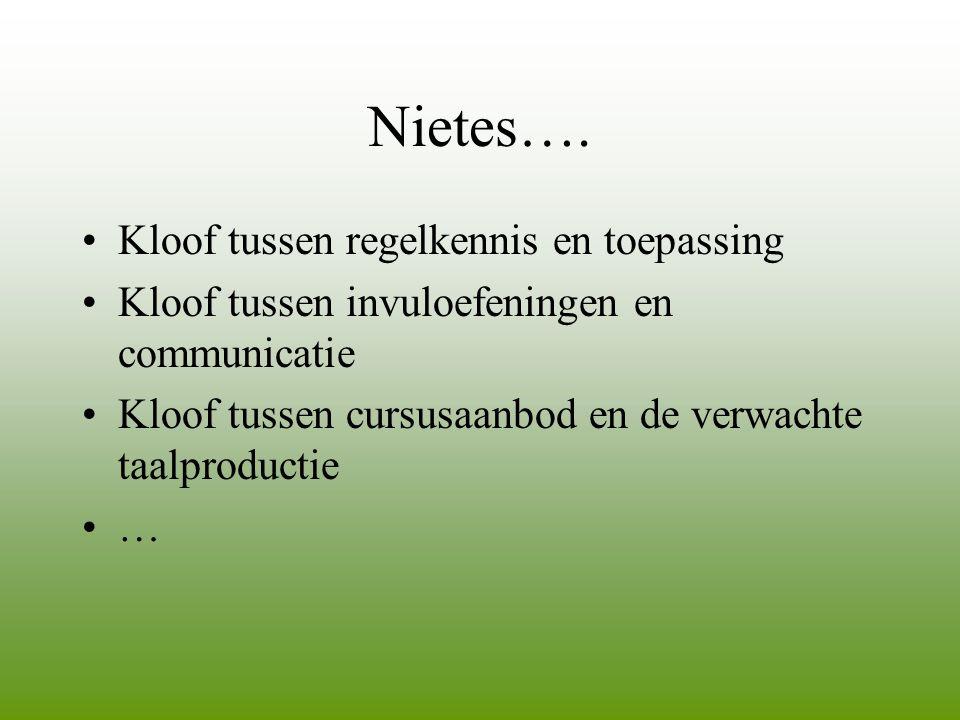Nietes…. •Kloof tussen regelkennis en toepassing •Kloof tussen invuloefeningen en communicatie •Kloof tussen cursusaanbod en de verwachte taalproducti