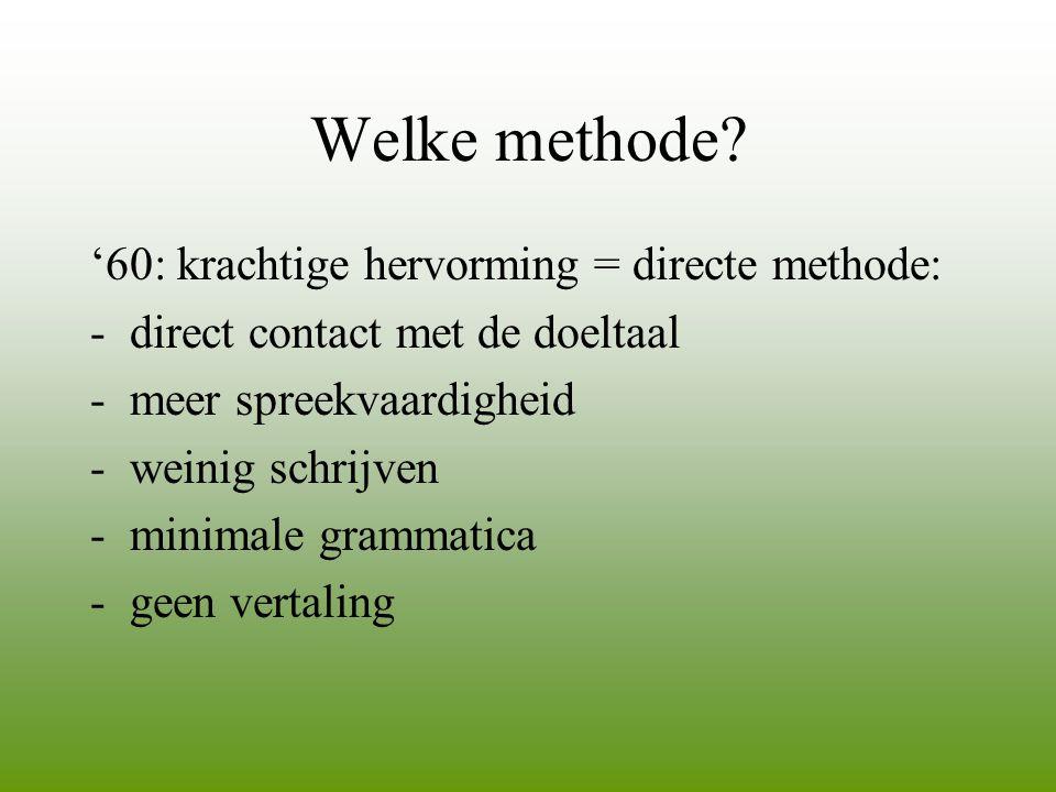 Welke methode? '60: krachtige hervorming = directe methode: -direct contact met de doeltaal -meer spreekvaardigheid -weinig schrijven -minimale gramma
