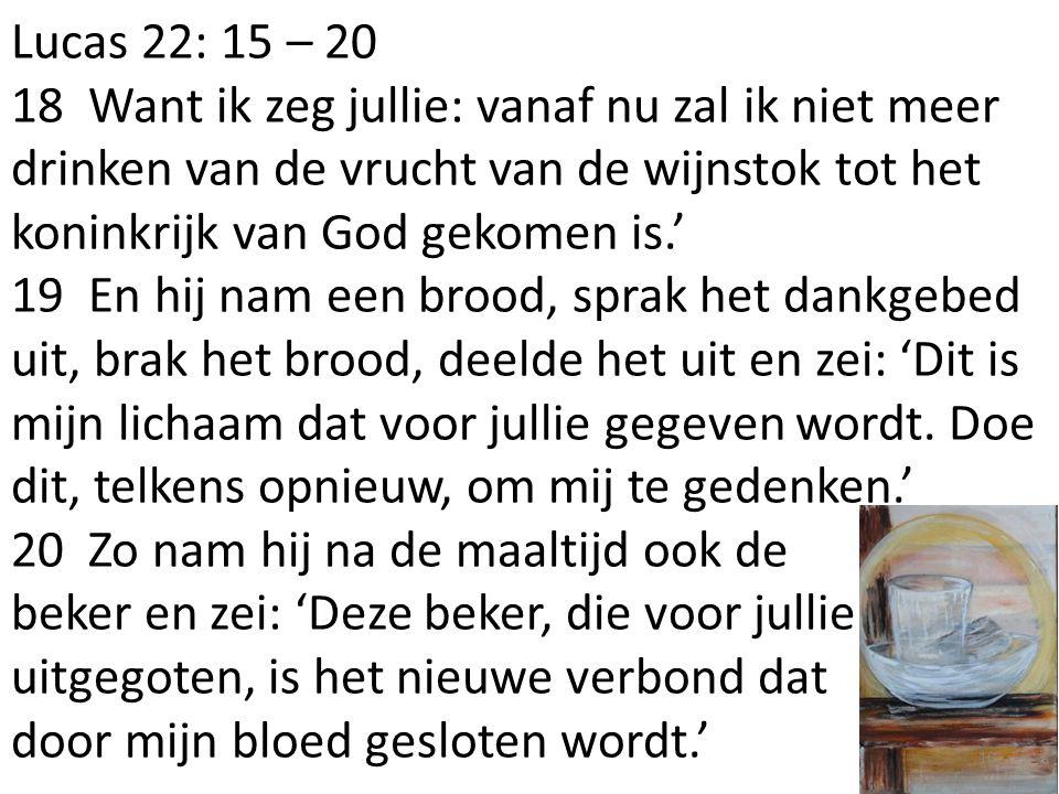 Lucas 22: 15 – 20 18 Want ik zeg jullie: vanaf nu zal ik niet meer drinken van de vrucht van de wijnstok tot het koninkrijk van God gekomen is.' 19 En