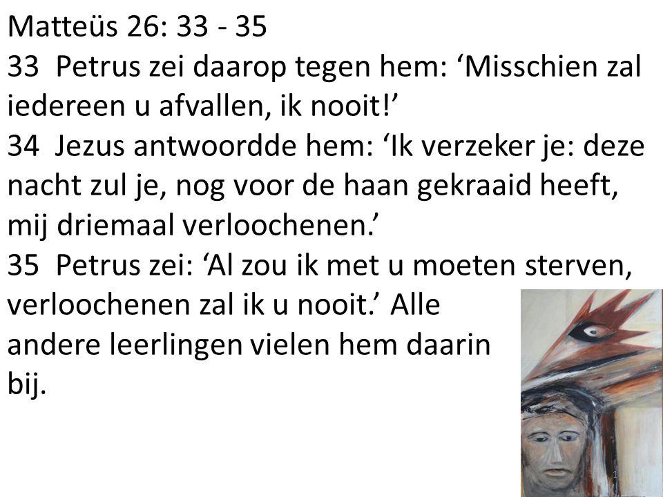 Matteüs 26: 33 - 35 33 Petrus zei daarop tegen hem: 'Misschien zal iedereen u afvallen, ik nooit!' 34 Jezus antwoordde hem: 'Ik verzeker je: deze nach