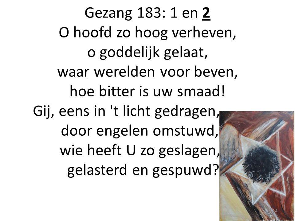 Gezang 183: 1 en 2 O hoofd zo hoog verheven, o goddelijk gelaat, waar werelden voor beven, hoe bitter is uw smaad! Gij, eens in 't licht gedragen,.………